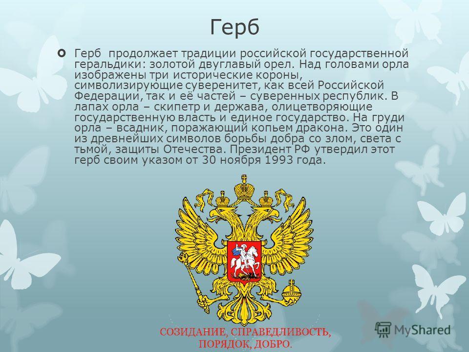 Герб Герб продолжает традиции российской государственной геральдики: золотой двуглавый орел. Над головами орла изображены три исторические короны, символизирующие суверенитет, как всей Российской Федерации, так и её частей – суверенных республик. В л