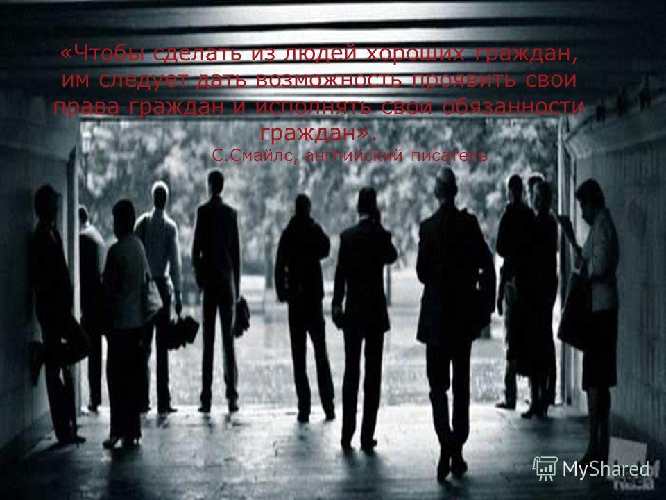 «Чтобы сделать из людей хороших граждан, им следует дать возможность проявить свои права граждан и исполнять свои обязанности граждан». С.Смайлс, английский писатель
