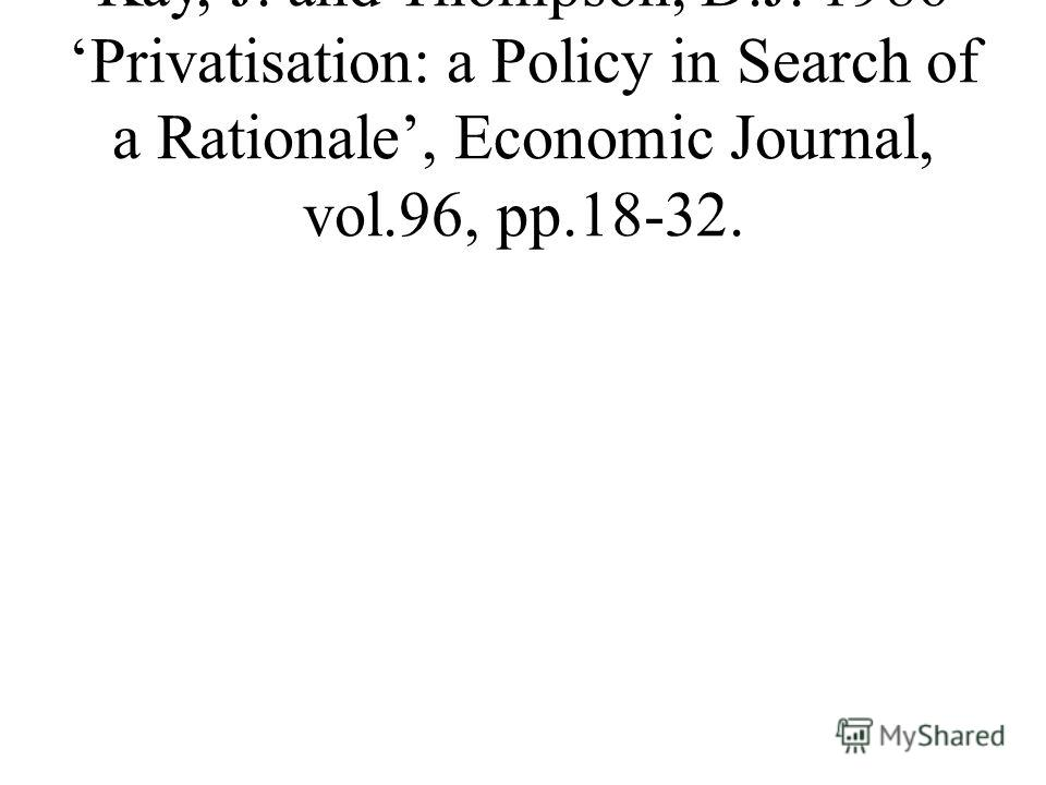 Kay, J. and Thompson, D.J. 1986 Privatisation: a Policy in Search of a Rationale, Economic Journal, vol.96, pp.18-32.
