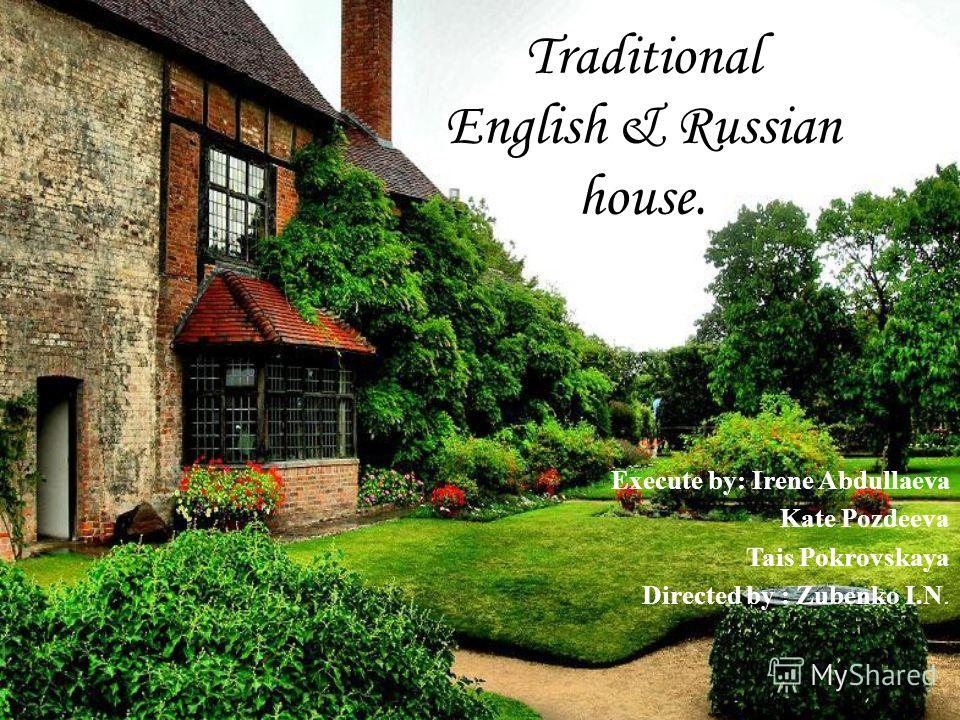 Traditional English & Russian house. Execute by: Irene Abdullaeva Kate Pozdeeva Tais Pokrovskaya Directed by : Zubenko I.N.
