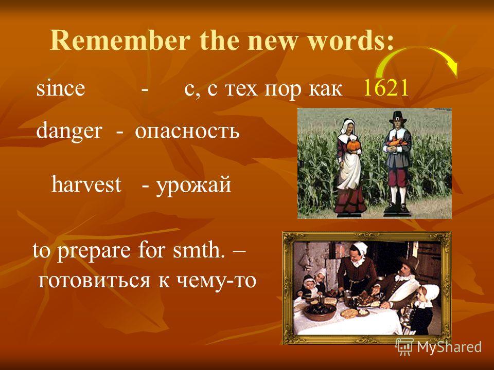 since - с, с тех пор как 1621 danger - опасность harvest - урожай to prepare for smth. – готовиться к чему-то Remember the new words: