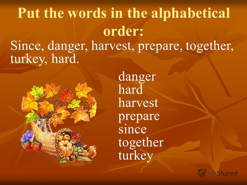 Since, danger, harvest, prepare, together, turkey, hard. danger hard harvest prepare since together turkey Put the words in the alphabetical order: