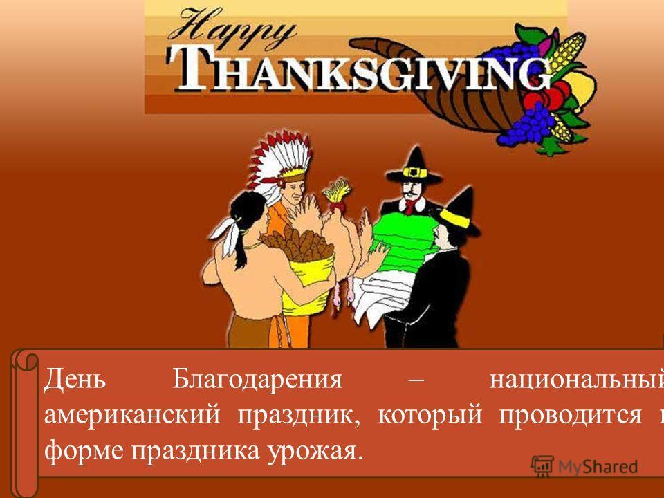 Thanksgiving Day, is a traditional American holiday, which is a form of harvest festival. День Благодарения – национальный американский праздник, который проводится в форме праздника урожая.