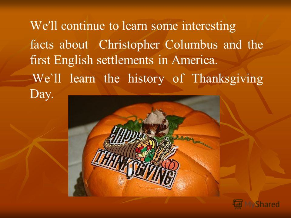 Well continue to learn some interesting facts about Christopher Columbus and the first English settlements in America. We`ll learn the history of Thanksgiving Day.