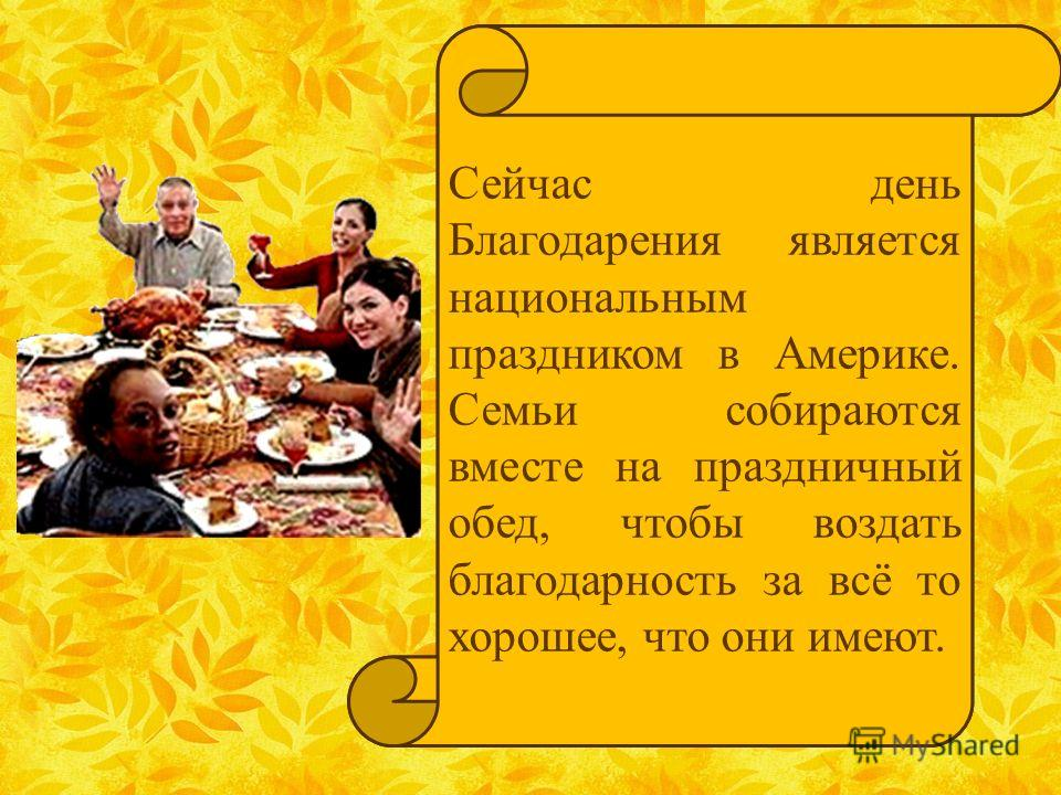 Now Thanksgiving is a national holiday. People are with their families and friends to give thanks for the good things in their lives. The families come together for a special dinner. Сейчас день Благодарения является национальным праздником в Америке