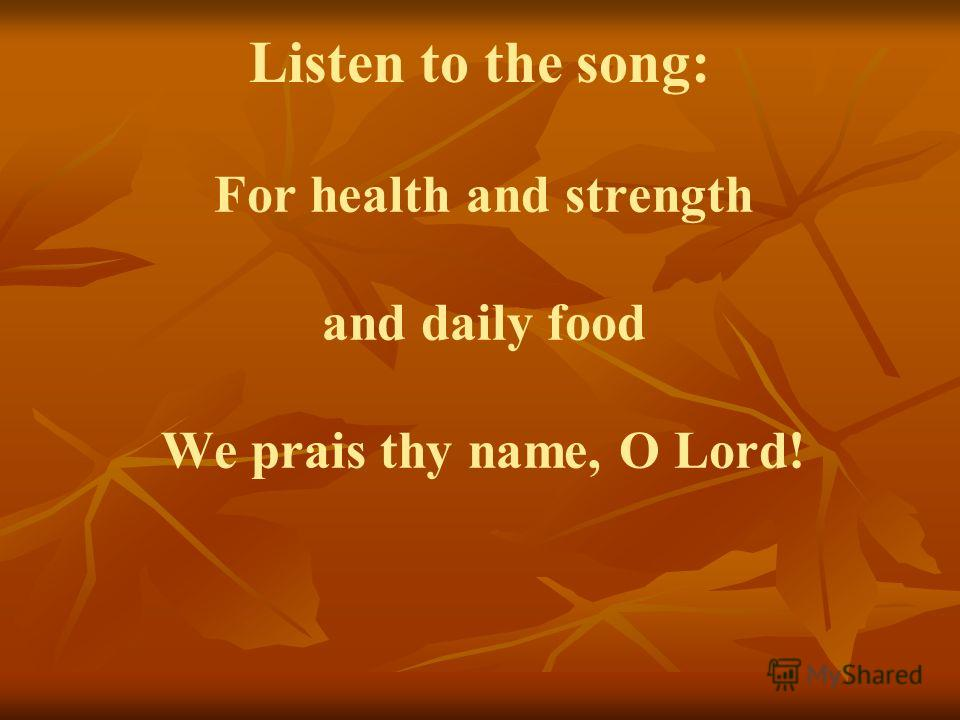 For health and strength and daily food We prais thy name, O Lord! Listen to the song: