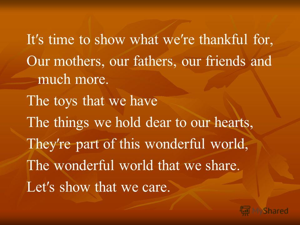 Its time to show what were thankful for, Our mothers, our fathers, our friends and much more. The toys that we have The things we hold dear to our hearts, Theyre part of this wonderful world, The wonderful world that we share. Lets show that we care.