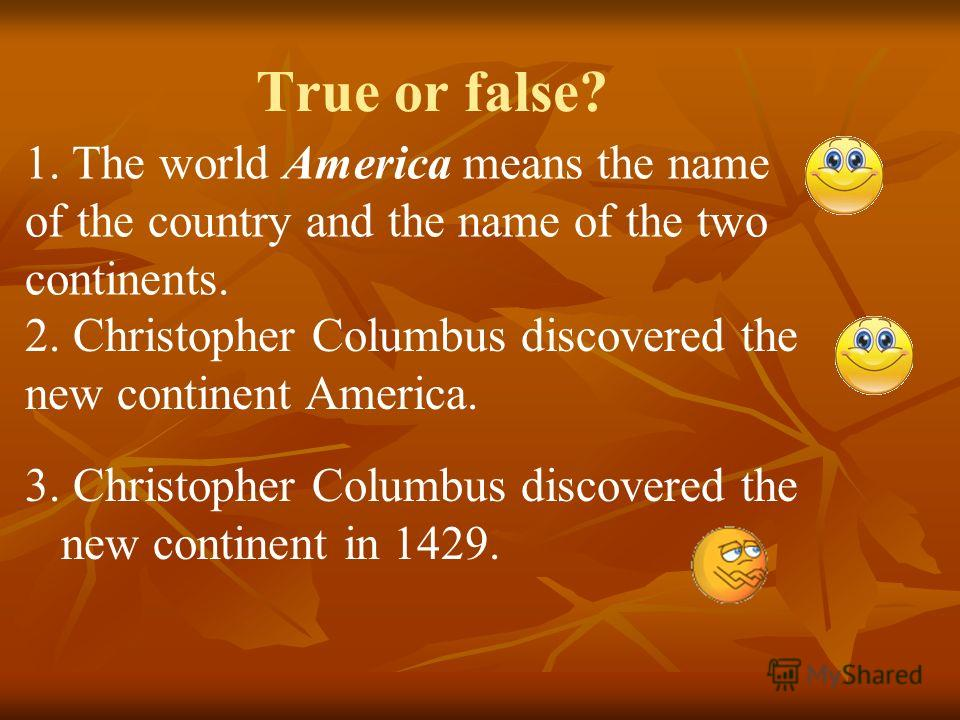True or false? 3. Christopher Columbus discovered the new continent in 1429. 1. The world America means the name of the country and the name of the two continents. 2. Christopher Columbus discovered the new continent America.