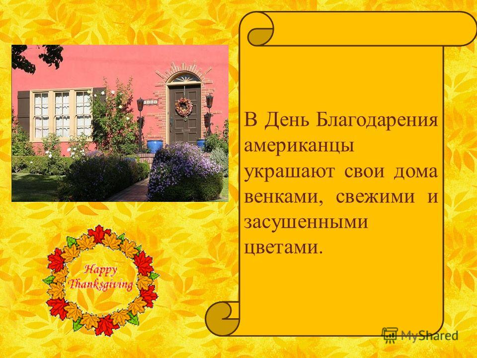 On Thanksgiving Day people decorate their homes with wreaths, fresh and dried flowers. В День Благодарения американцы украшают свои дома венками, свежими и засушенными цветами.