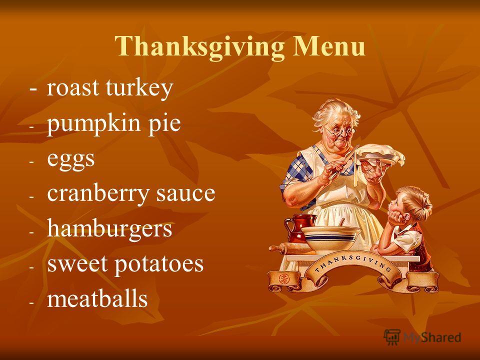 Thanksgiving Menu - roast turkey - - pumpkin pie - - eggs - - cranberry sauce - - hamburgers - - sweet potatoes - - meatballs