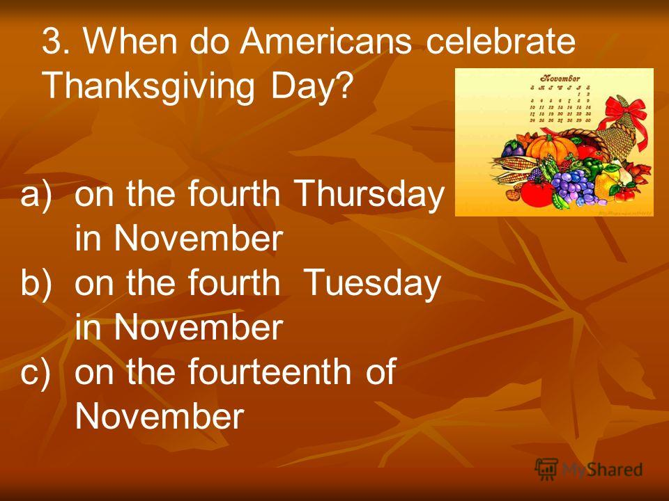 3. When do Americans celebrate Thanksgiving Day? a)on the fourth Thursday in November b)on the fourth Tuesday in November c)on the fourteenth of November
