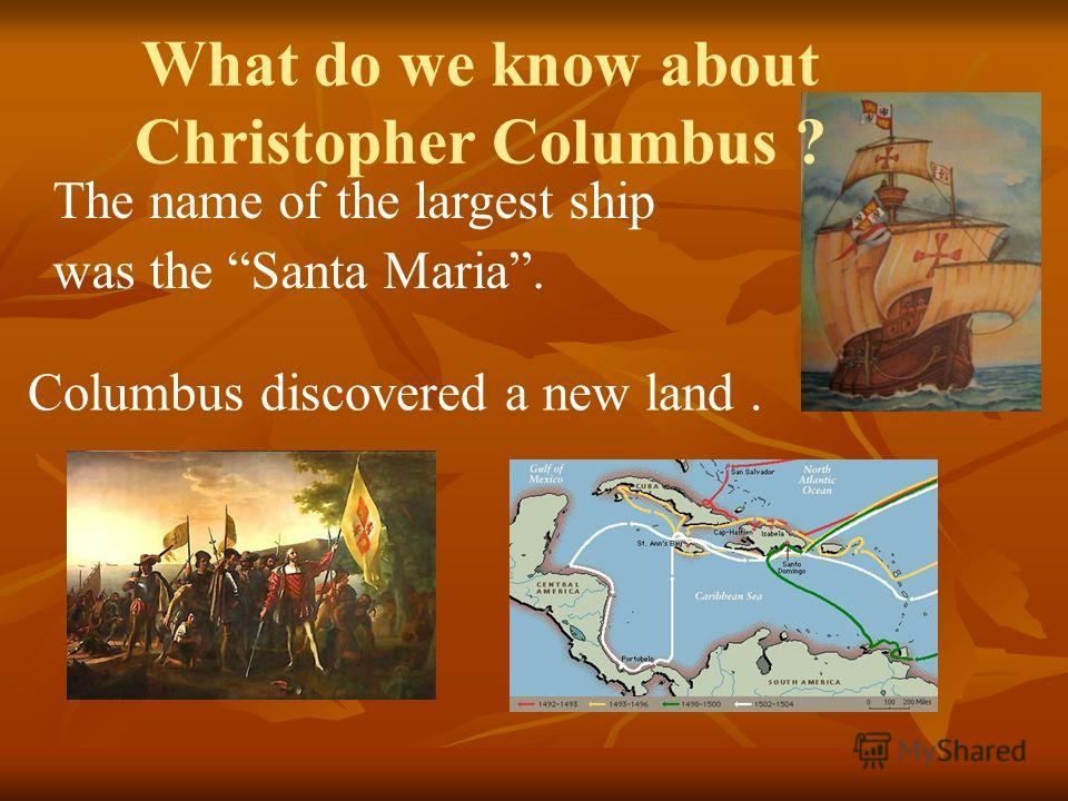 Columbus discovered a new land. The name of the largest ship was the Santa Maria. What do we know about Christopher Columbus ?