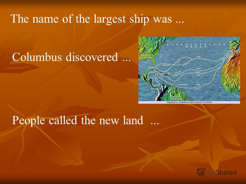 People called the new land... Columbus discovered... The name of the largest ship was...