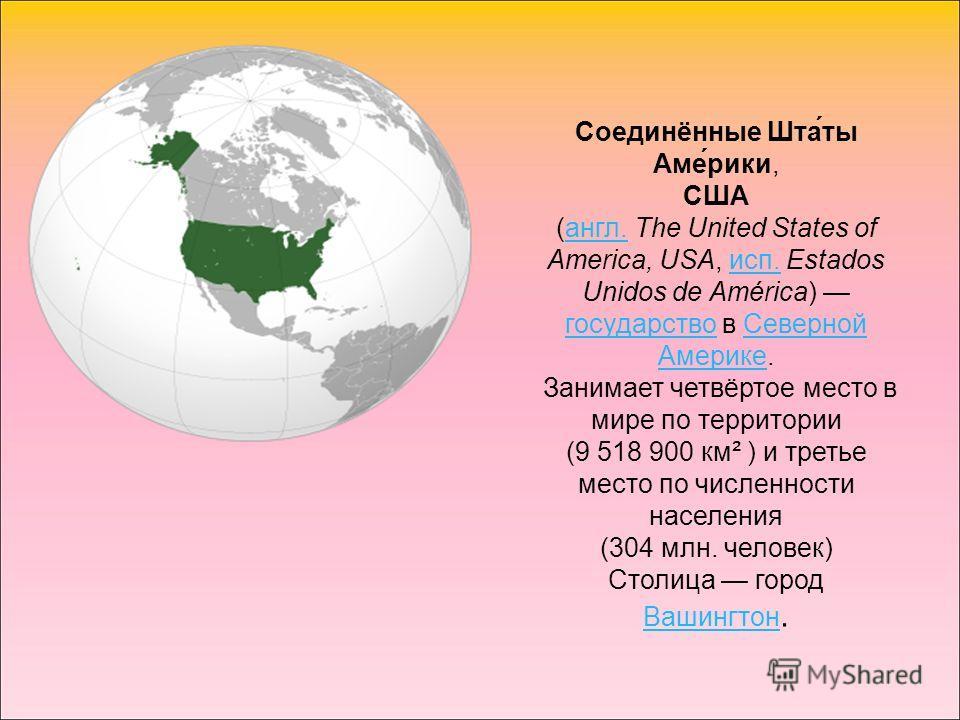 Соединённые Шта́ты Аме́рики, США (англ. The United States of America, USA, исп. Estados Unidos de América) государство в Северной Америке.англ.исп. государствоСеверной Америке Занимает четвёртое место в мире по территории (9 518 900 км² ) и третье ме