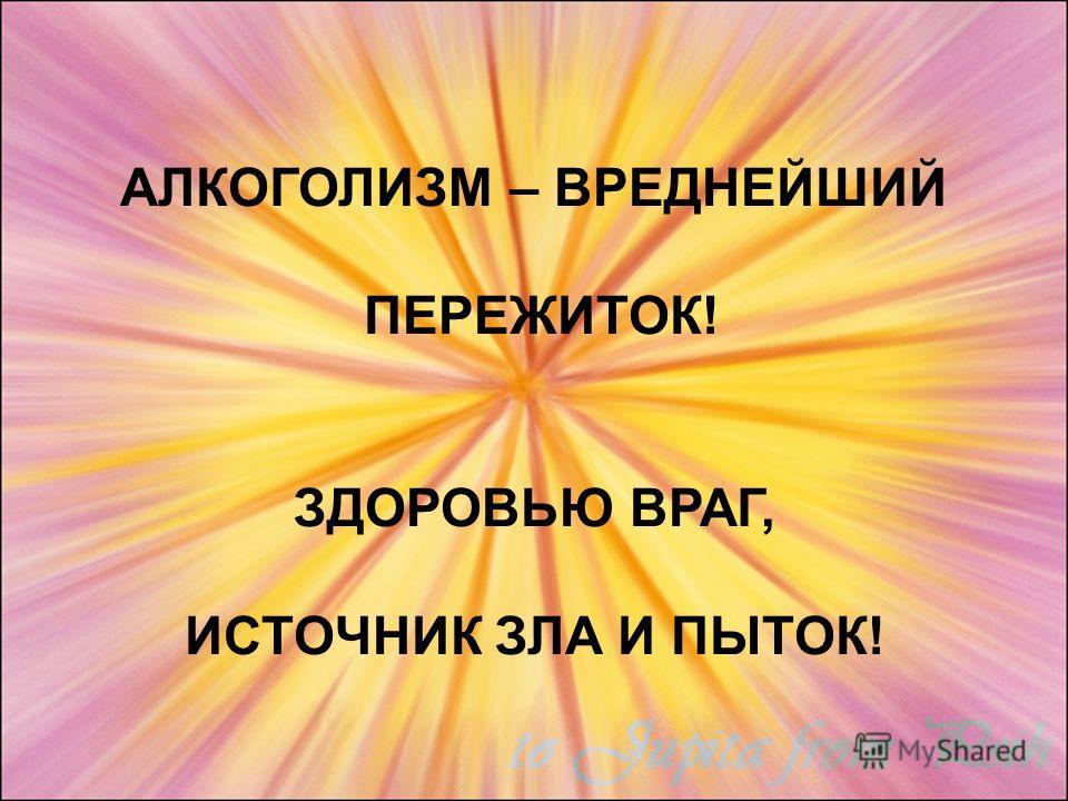 АЛКОГОЛИЗМ – ВРЕДНЕЙШИЙ ПЕРЕЖИТОК! ЗДОРОВЬЮ ВРАГ, ИСТОЧНИК ЗЛА И ПЫТОК!