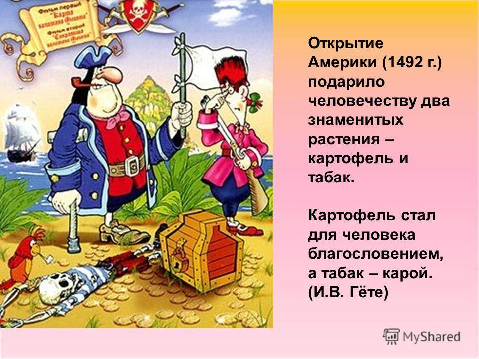 Открытие Америки (1492 г.) подарило человечеству два знаменитых растения – картофель и табак. Картофель стал для человека благословением, а табак – карой. (И.В. Гёте)