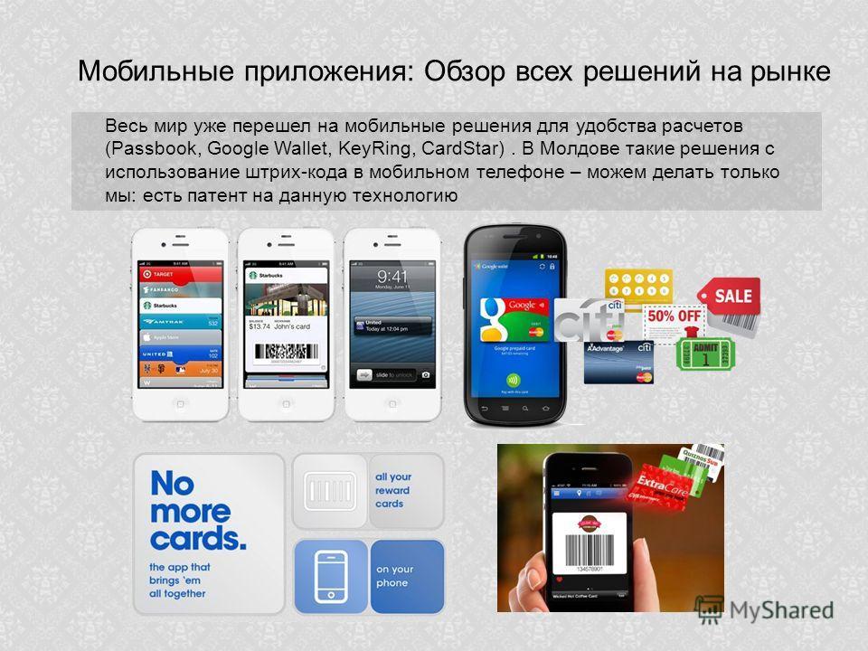 Мобильные приложения: Обзор всех решений на рынке Весь мир уже перешел на мобильные решения для удобства расчетов (Passbook, Google Wallet, KeyRing, CardStar). В Молдове такие решения с использование штрих-кода в мобильном телефоне – можем делать тол
