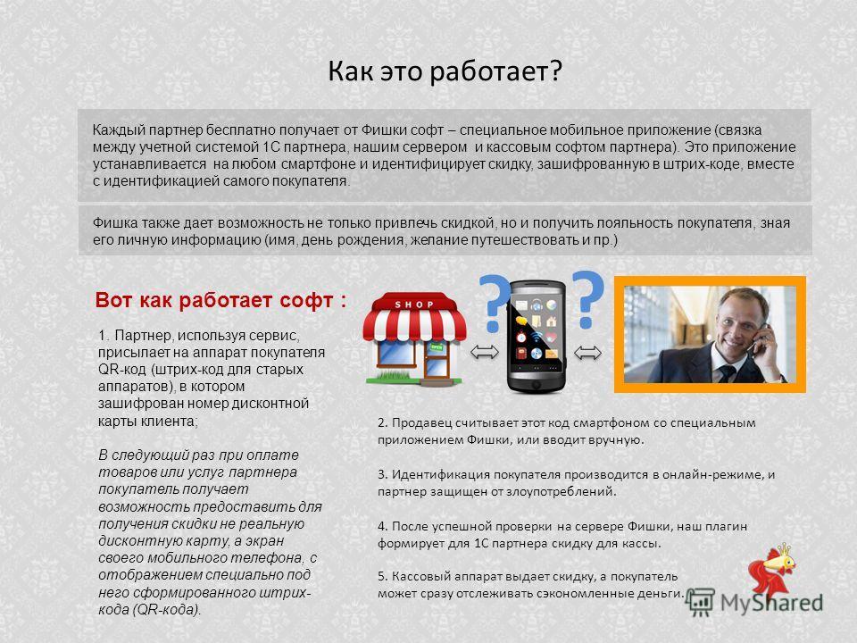 Как это работает? ? ? Каждый партнер бесплатно получает от Фишки софт – специальное мобильное приложение (связка между учетной системой 1С партнера, нашим сервером и кассовым софтом партнера). Это приложение устанавливается на любом смартфоне и идент
