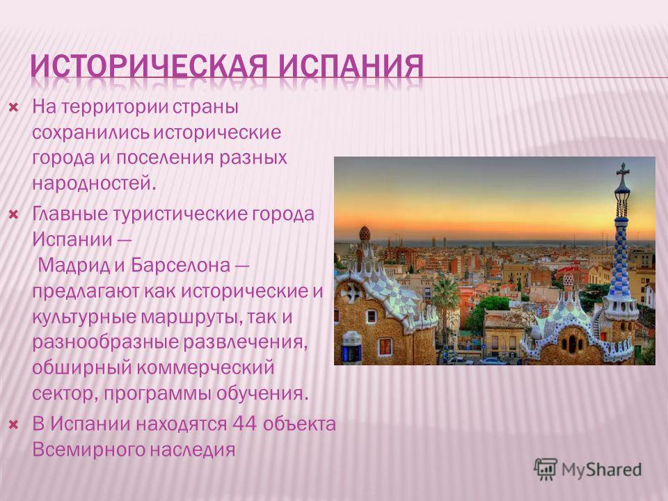На территории страны сохранились исторические города и поселения разных народностей. Главные туристические города Испании Мадрид и Барселона предлагают как исторические и культурные маршруты, так и разнообразные развлечения, обширный коммерческий сек