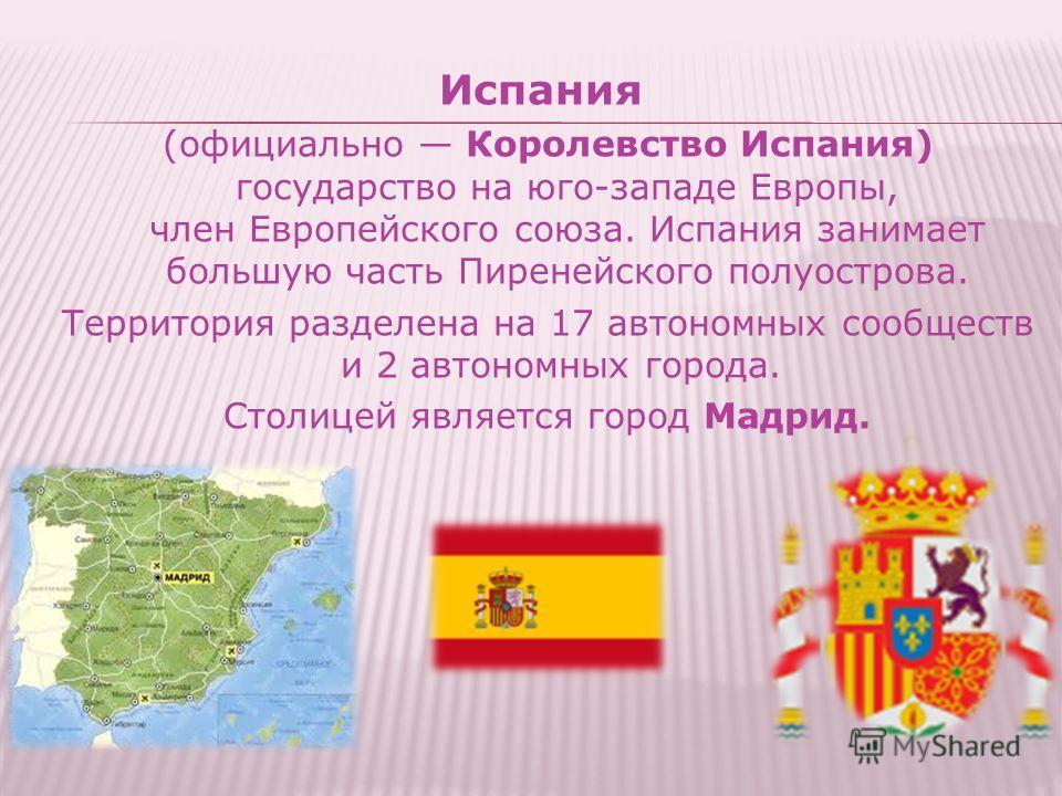 Испания (официально Королевство Испания) государство на юго-западе Европы, член Европейского союза. Испания занимает большую часть Пиренейского полуострова. Территория разделена на 17 автономных сообществ и 2 автономных города. Столицей является горо