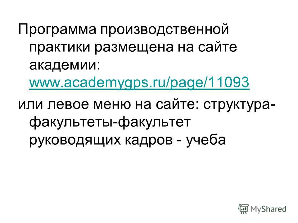 Программа производственной практики размещена на сайте академии: www.academygps.ru/page/11093 www.academygps.ru/page/11093 или левое меню на сайте: структура- факультеты-факультет руководящих кадров - учеба