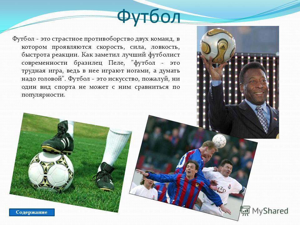 Футбол Футбол - это страстное противоборство двух команд, в котором проявляются скорость, сила, ловкость, быстрота реакции. Как заметил лучший футболист современности бразилец Пеле,