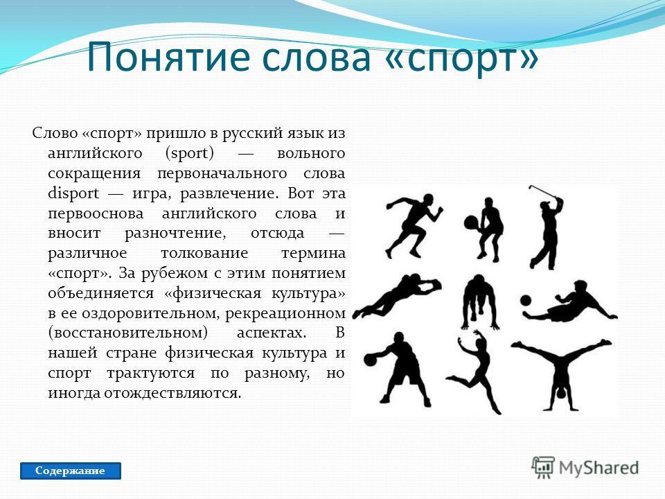 Понятие слова «спорт» Слово «спорт» пришло в русский язык из английского (sport) вольного сокращения первоначального слова disport игра, развлечение. Вот эта первооснова английского слова и вносит разночтение, отсюда различное толкование термина «спо
