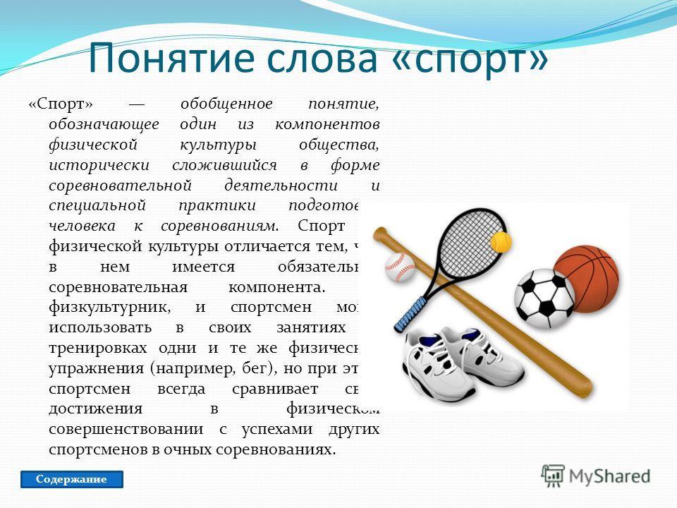 Понятие слова «спорт» «Спорт» обобщенное понятие, обозначающее один из компонентов физической культуры общества, исторически сложившийся в форме соревновательной деятельности и специальной практики подготовки человека к соревнованиям. Спорт от физиче
