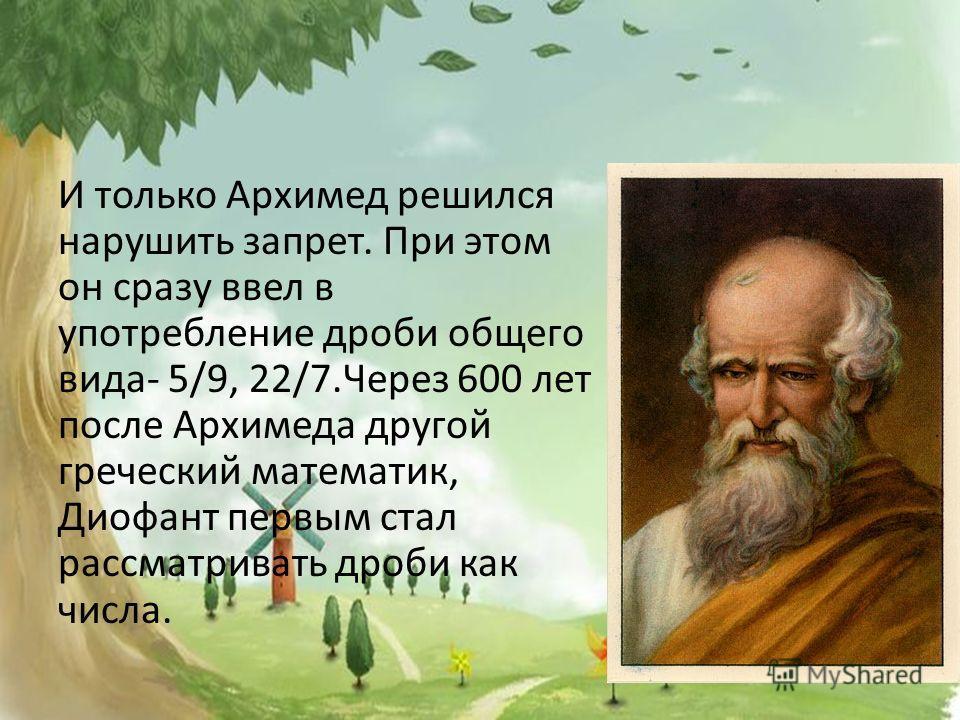 И только Архимед решился нарушить запрет. При этом он сразу ввел в употребление дроби общего вида- 5/9, 22/7.Через 600 лет после Архимеда другой греческий математик, Диофант первым стал рассматривать дроби как числа.