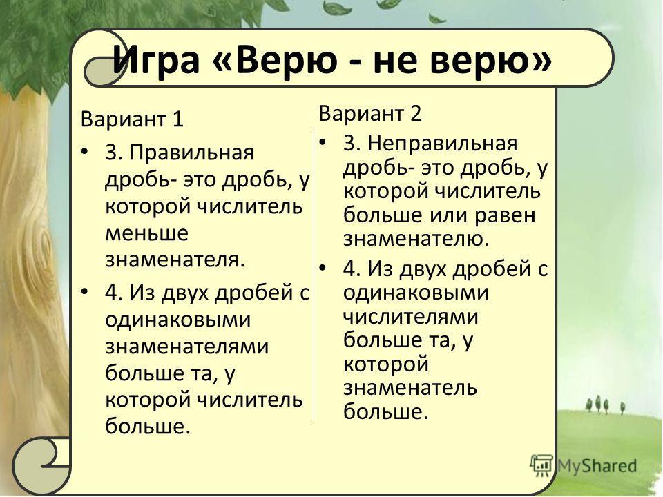 Игра «Верю - не верю» Вариант 2 3. Неправильная дробь- это дробь, у которой числитель больше или равен знаменателю. 4. Из двух дробей с одинаковыми числителями больше та, у которой знаменатель больше. Вариант 1 3. Правильная дробь- это дробь, у котор