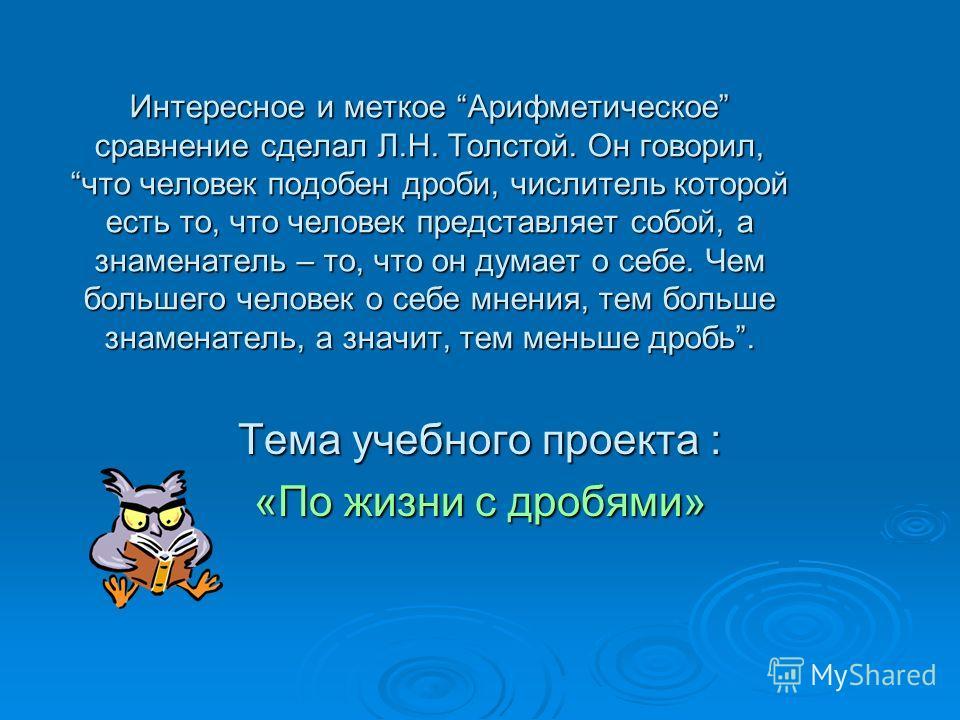 Интересное и меткое Арифметическое сравнение сделал Л.Н. Толстой. Он говорил, что человек подобен дроби, числитель которой есть то, что человек представляет собой, а знаменатель – то, что он думает о себе. Чем большего человек о себе мнения, тем боль
