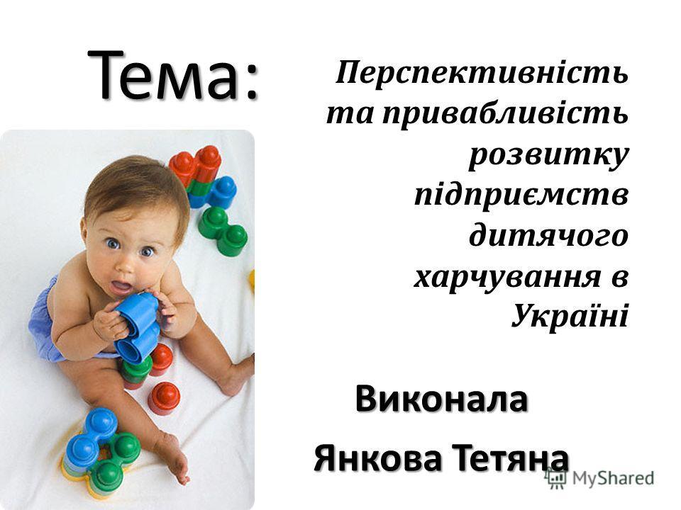 Тема: Виконала Янкова Тетяна Перспективність та привабливість розвитку підприємств дитячого харчування в Україні