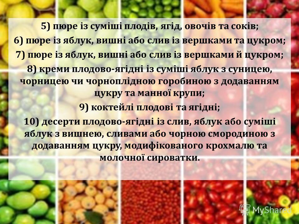 5) пюре із суміші плодів, ягід, овочів та соків; 6) пюре із яблук, вишні або слив із вершками та цукром; 7) пюре із яблук, вишні або слив із вершками й цукром; 8) креми плодово-ягідні із суміші яблук з суницею, чорницею чи чорноплідною горобиною з до