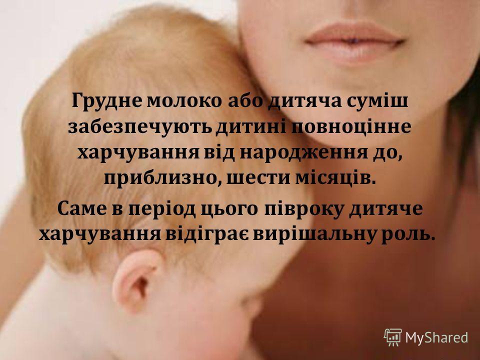 Грудне молоко або дитяча суміш забезпечують дитині повноцінне харчування від народження до, приблизно, шести місяців. Саме в період цього півроку дитяче харчування відіграє вирішальну роль.