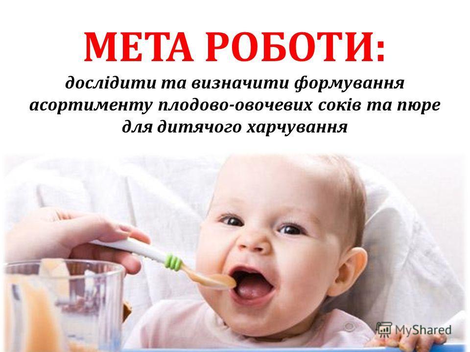 МЕТА РОБОТИ: дослідити та визначити формування асортименту плодово-овочевих соків та пюре для дитячого харчування