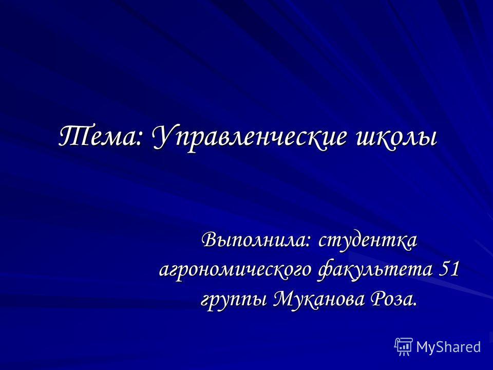 Тема: Управленческие школы Выполнила: студентка агрономического факультета 51 группы Муканова Роза.