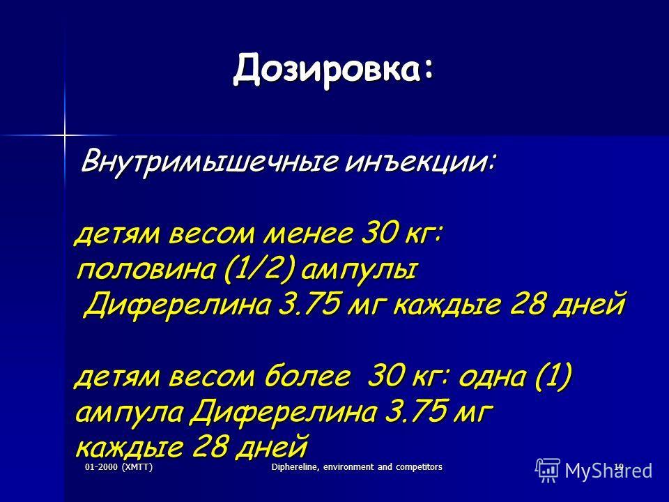 01-2000 (XMTT)Diphereline, environment and competitors19 Дозировка: Внутримышечные инъекции: Внутримышечные инъекции: детям весом менее 30 кг: половина (1/2) ампулы Диферелина 3.75 мг каждые 28 дней Диферелина 3.75 мг каждые 28 дней детям весом более