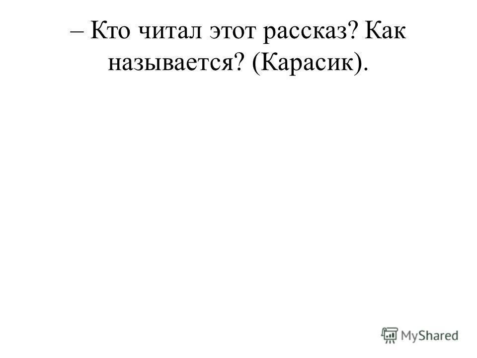 – Кто читал этот рассказ? Как называется? (Карасик).