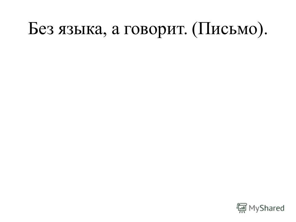 Без языка, а говорит. (Письмо).