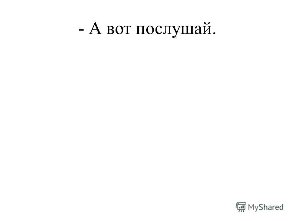 - А вот послушай.
