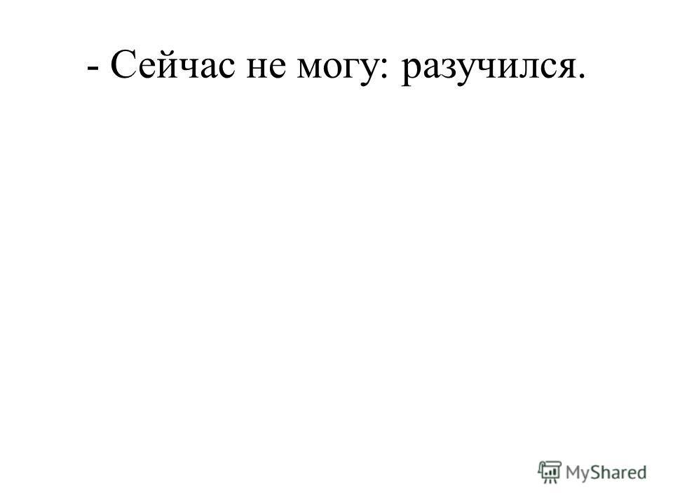 - Сейчас не могу: разучился.