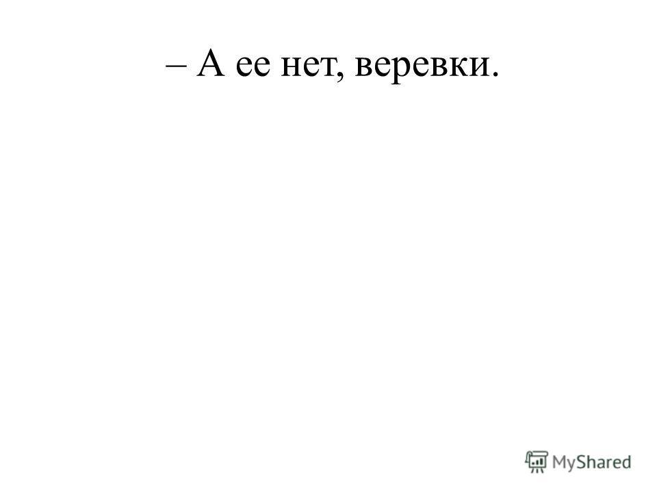 – А ее нет, веревки.
