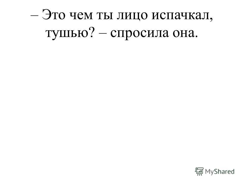 – Это чем ты лицо испачкал, тушью? – спросила она.