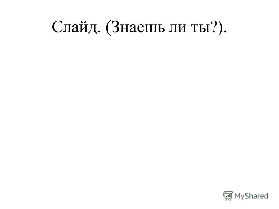 Слайд. (Знаешь ли ты?).
