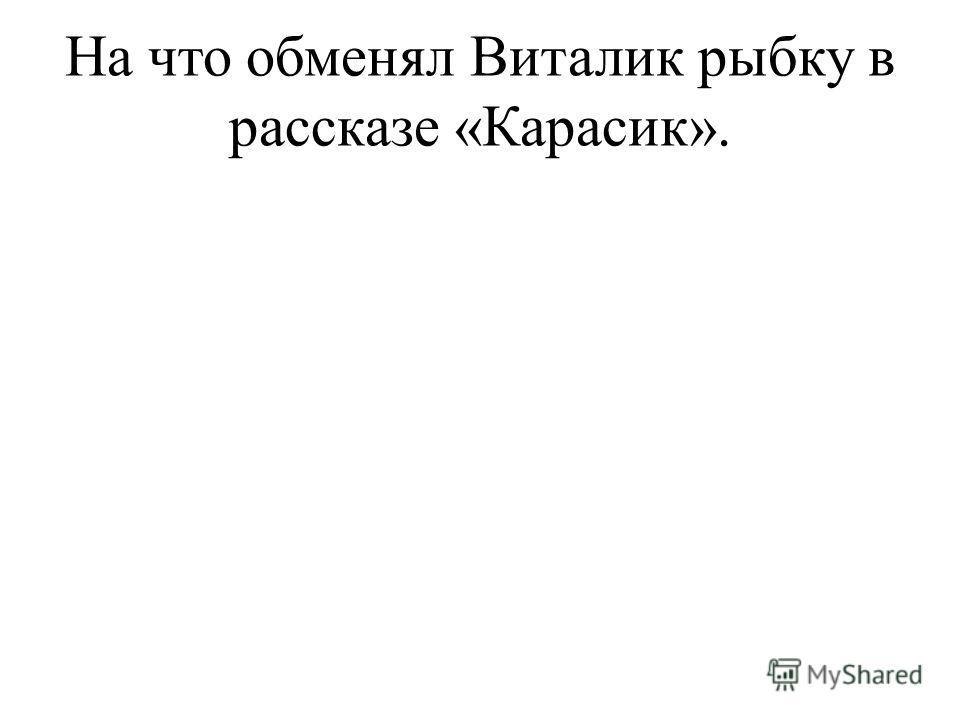 На что обменял Виталик рыбку в рассказе «Карасик».