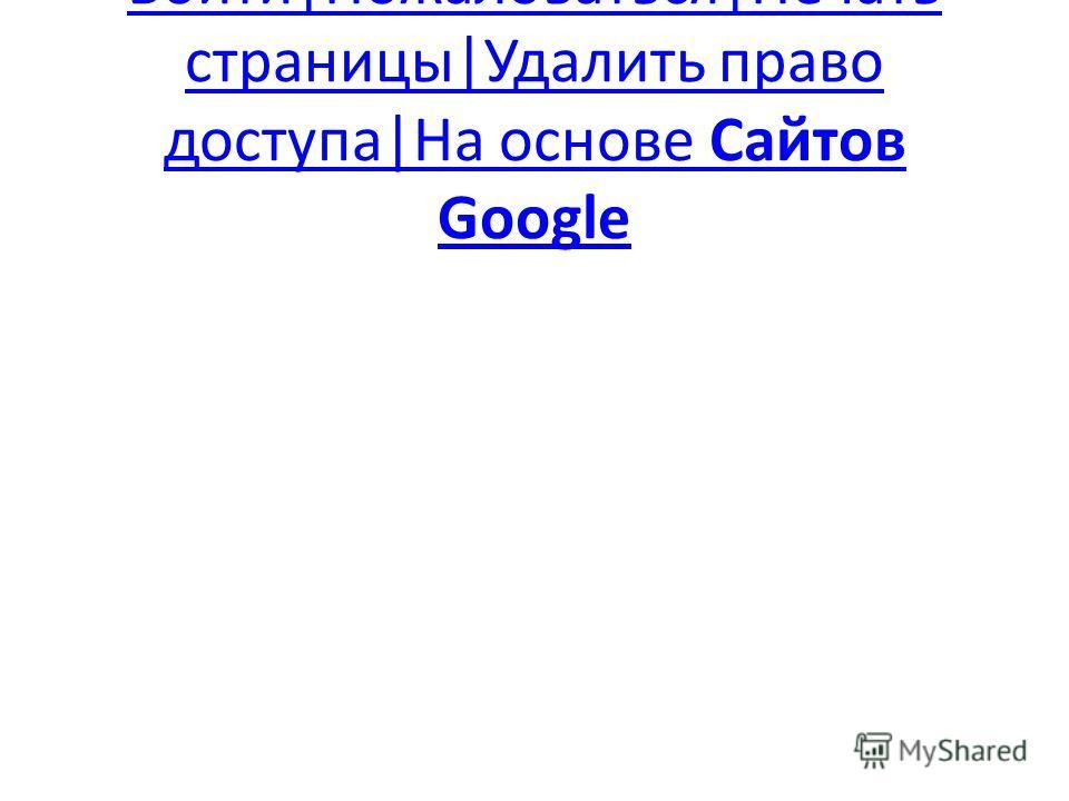 Войти|Пожаловаться|Печать страницы|Удалить право доступа|На основе Сайтов Google