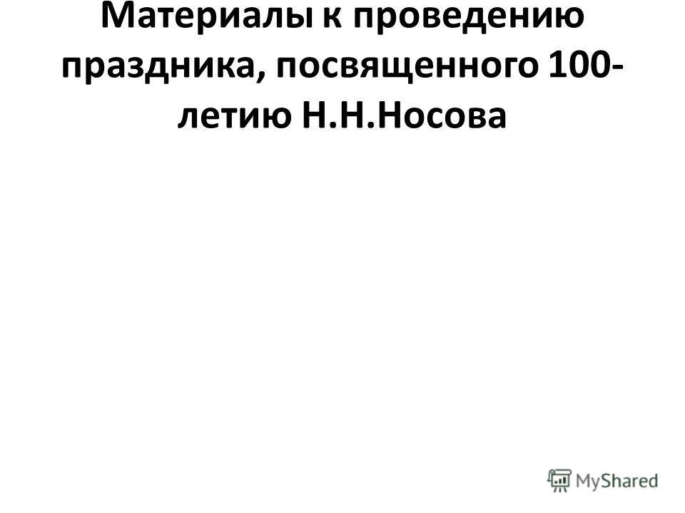 Материалы к проведению праздника, посвященного 100- летию Н.Н.Носова