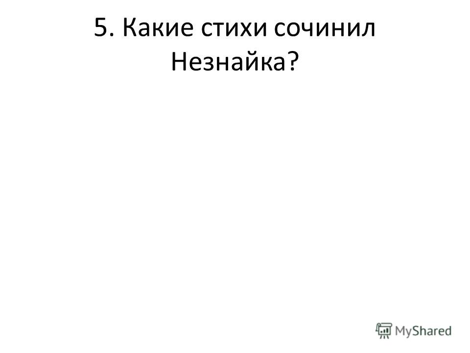 5. Какие стихи сочинил Незнайка?