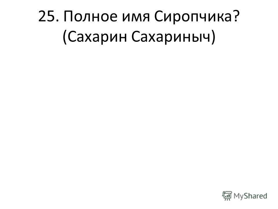 25. Полное имя Сиропчика? (Сахарин Сахариныч)