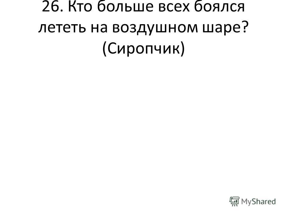 26. Кто больше всех боялся лететь на воздушном шаре? (Сиропчик)